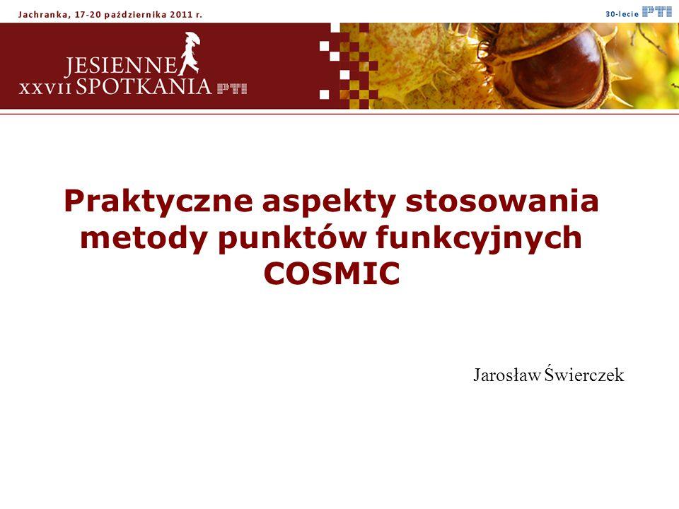 Praktyczne aspekty stosowania metody punktów funkcyjnych COSMIC Jarosław Świerczek
