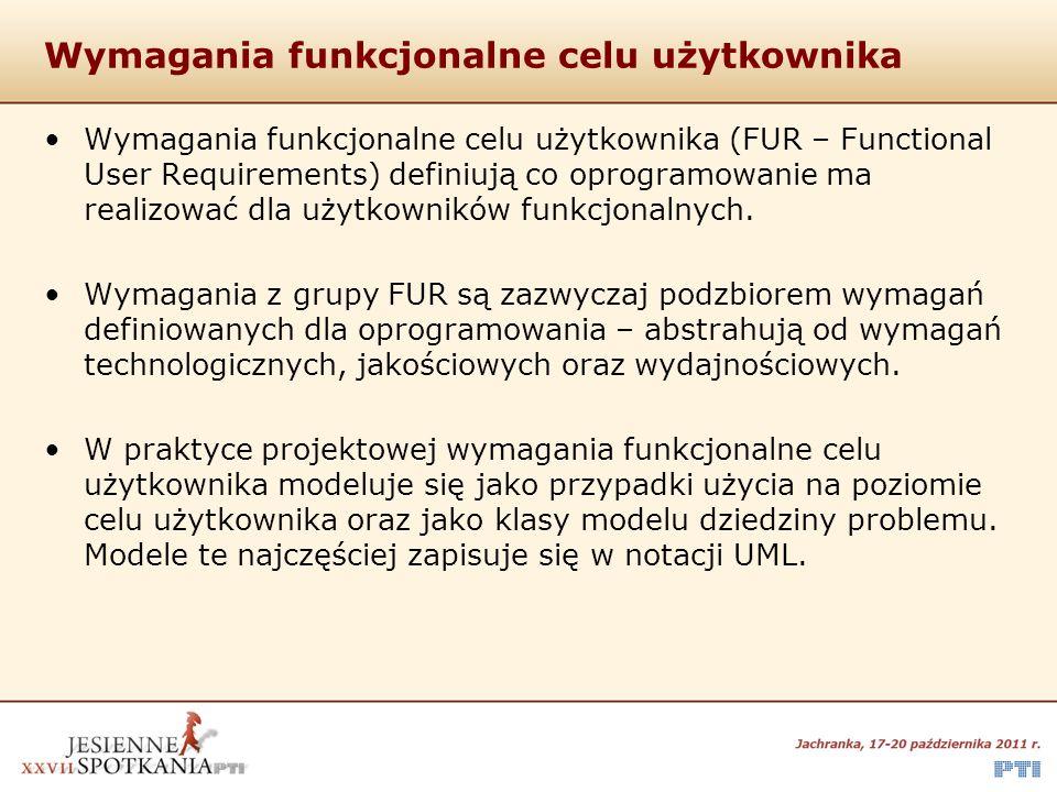 Wymagania funkcjonalne celu użytkownika Wymagania funkcjonalne celu użytkownika (FUR – Functional User Requirements) definiują co oprogramowanie ma re