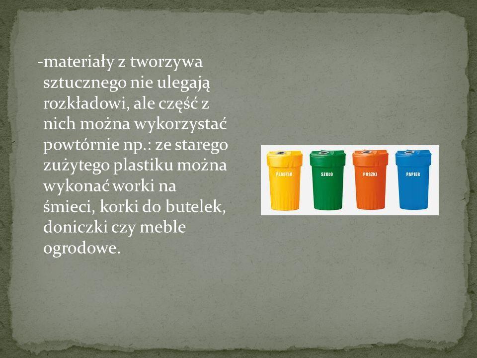 -materiały z tworzywa sztucznego nie ulegają rozkładowi, ale część z nich można wykorzystać powtórnie np.: ze starego zużytego plastiku można wykonać worki na śmieci, korki do butelek, doniczki czy meble ogrodowe.