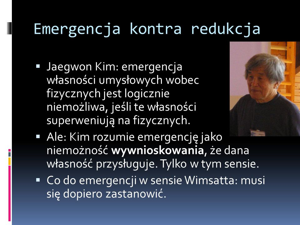 Emergencja kontra redukcja  Jaegwon Kim: emergencja własności umysłowych wobec fizycznych jest logicznie niemożliwa, jeśli te własności superweniują