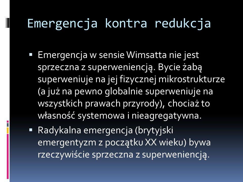 Emergencja kontra redukcja  Emergencja w sensie Wimsatta nie jest sprzeczna z superweniencją. Bycie żabą superweniuje na jej fizycznej mikrostrukturz