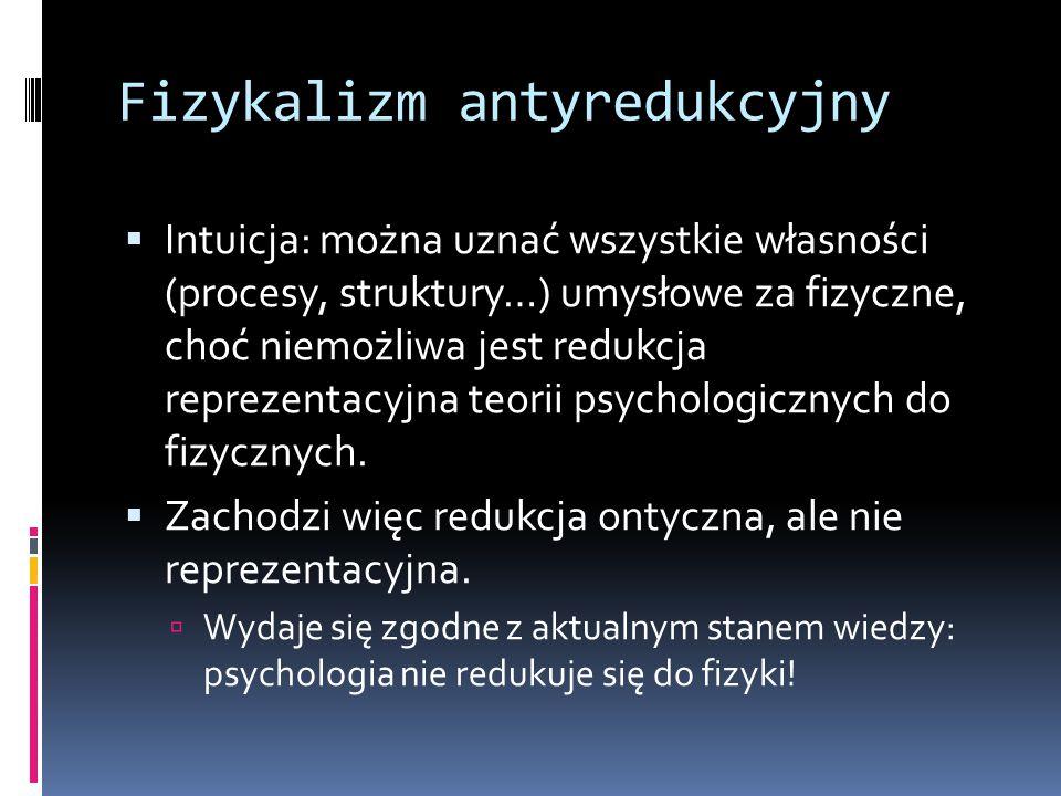 Fizykalizm antyredukcyjny  Intuicja: można uznać wszystkie własności (procesy, struktury…) umysłowe za fizyczne, choć niemożliwa jest redukcja reprez