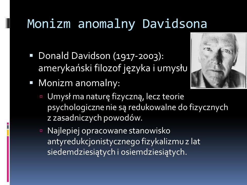 Monizm anomalny Davidsona  Donald Davidson (1917-2003): amerykański filozof języka i umysłu  Monizm anomalny:  Umysł ma naturę fizyczną, lecz teori