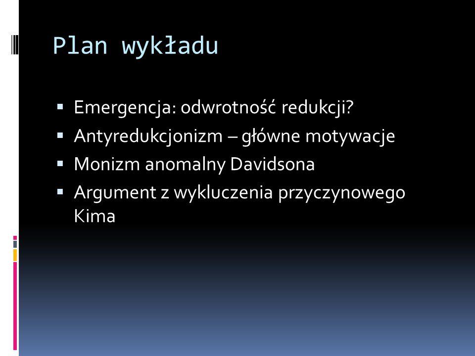 Plan wykładu  Emergencja: odwrotność redukcji?  Antyredukcjonizm – główne motywacje  Monizm anomalny Davidsona  Argument z wykluczenia przyczynowe