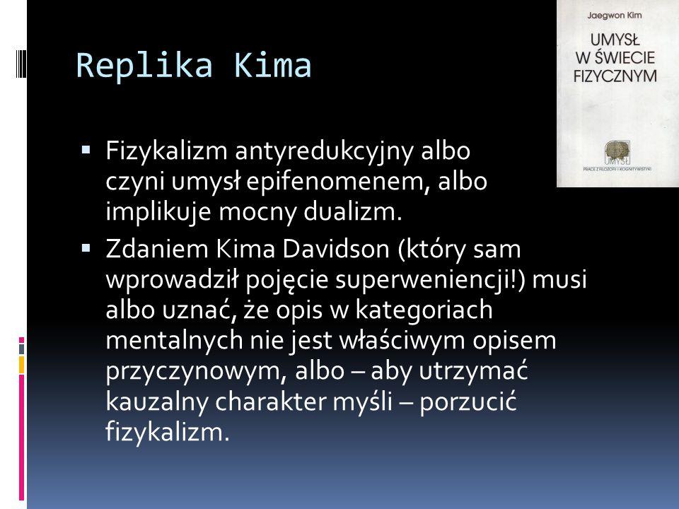 Replika Kima  Fizykalizm antyredukcyjny albo czyni umysł epifenomenem, albo implikuje mocny dualizm.  Zdaniem Kima Davidson (który sam wprowadził po