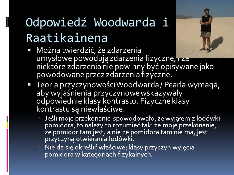 Odpowiedź Woodwarda i Raatikainena  Można twierdzić, że zdarzenia umysłowe powodują zdarzenia fizyczne, i że niektóre zdarzenia nie powinny być opisy