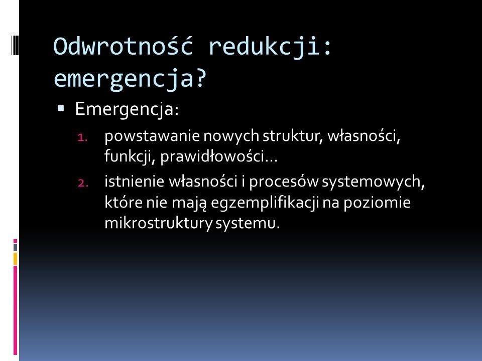 Odwrotność redukcji: emergencja?  Emergencja: 1. powstawanie nowych struktur, własności, funkcji, prawidłowości… 2. istnienie własności i procesów sy