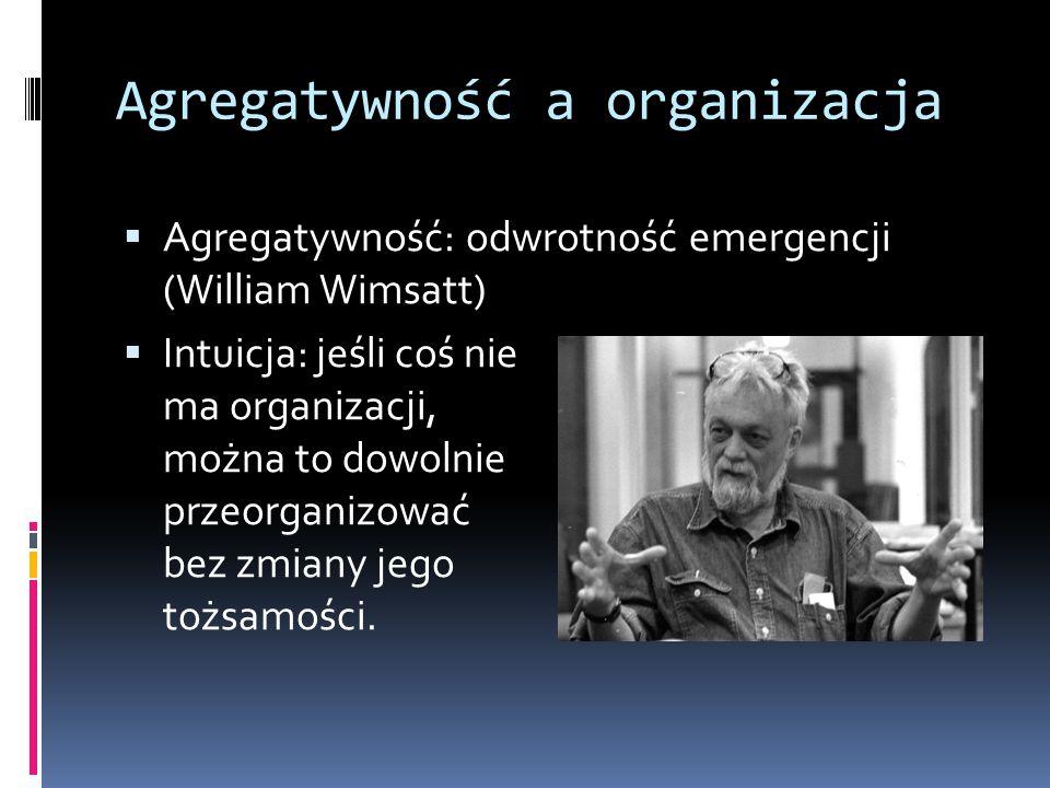 Agregatywność a organizacja  Agregatywność: odwrotność emergencji (William Wimsatt)  Intuicja: jeśli coś nie ma organizacji, można to dowolnie przeo