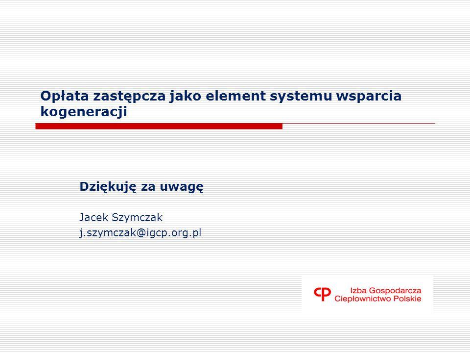 Opłata zastępcza jako element systemu wsparcia kogeneracji Dziękuję za uwagę Jacek Szymczak j.szymczak@igcp.org.pl