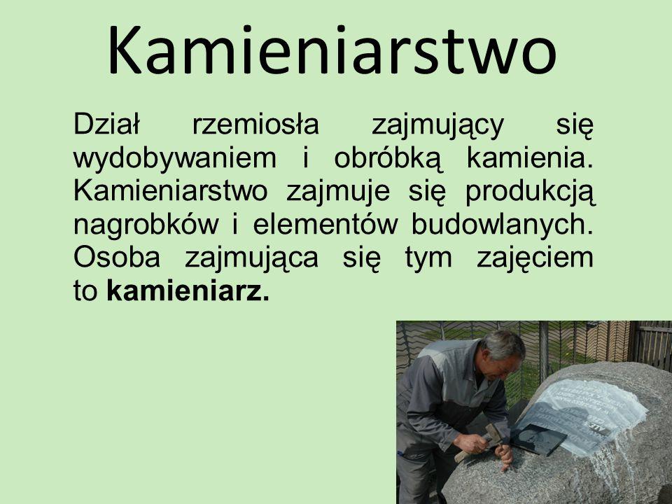 Kamieniarstwo Dział rzemiosła zajmujący się wydobywaniem i obróbką kamienia. Kamieniarstwo zajmuje się produkcją nagrobków i elementów budowlanych. Os