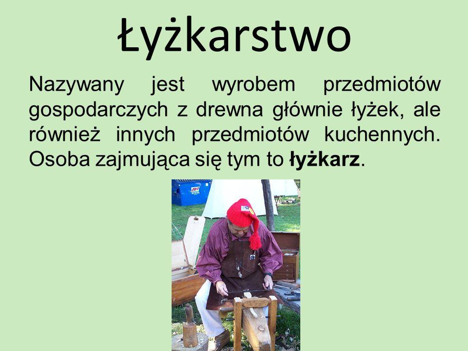 Łyżkarstwo Nazywany jest wyrobem przedmiotów gospodarczych z drewna głównie łyżek, ale również innych przedmiotów kuchennych. Osoba zajmująca się tym