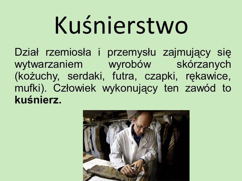 Kuśnierstwo Dział rzemiosła i przemysłu zajmujący się wytwarzaniem wyrobów skórzanych (kożuchy, serdaki, futra, czapki, rękawice, mufki).