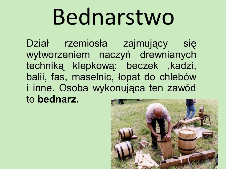 Bednarstwo Dział rzemiosła zajmujący się wytworzeniem naczyń drewnianych techniką klepkową: beczek,kadzi, balii, fas, maselnic, łopat do chlebów i inn