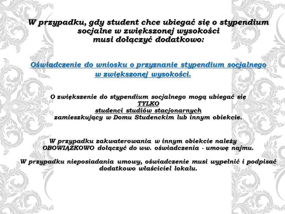 W przypadku, gdy student chce ubiegać się o stypendium socjalne w zwiększonej wysokości musi dołączyć dodatkowo: Oświadczenie do wniosku o przyznanie