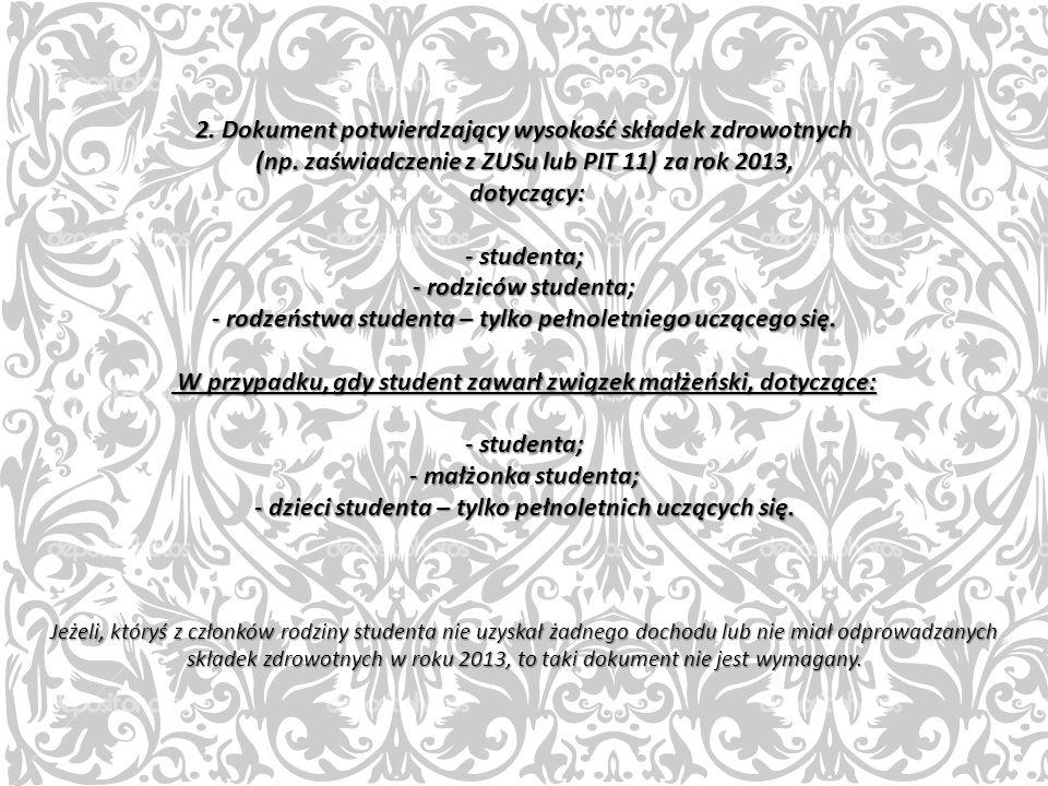 2. Dokument potwierdzający wysokość składek zdrowotnych (np. zaświadczenie z ZUSu lub PIT 11) za rok 2013, dotyczący: - studenta; - rodziców studenta;
