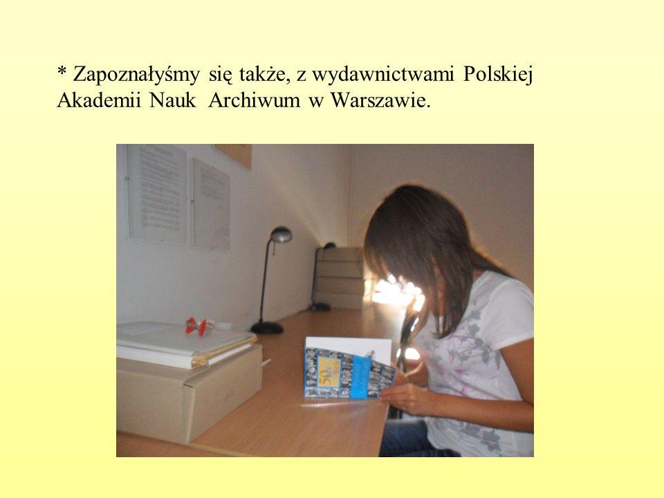* Zapoznałyśmy się także, z wydawnictwami Polskiej Akademii Nauk Archiwum w Warszawie.