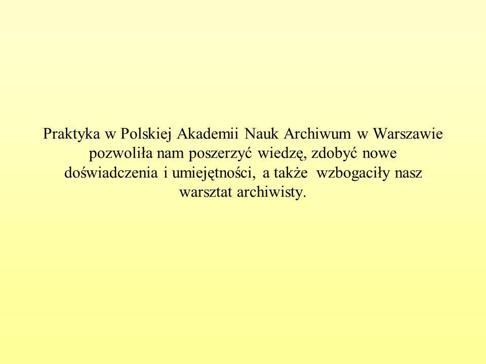 Praktyka w Polskiej Akademii Nauk Archiwum w Warszawie pozwoliła nam poszerzyć wiedzę, zdobyć nowe doświadczenia i umiejętności, a także wzbogaciły nasz warsztat archiwisty.