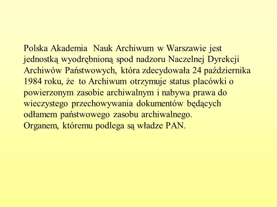 Polska Akademia Nauk Archiwum w Warszawie jest jednostką wyodrębnioną spod nadzoru Naczelnej Dyrekcji Archiwów Państwowych, która zdecydowała 24 października 1984 roku, że to Archiwum otrzymuje status placówki o powierzonym zasobie archiwalnym i nabywa prawa do wieczystego przechowywania dokumentów będących odłamem państwowego zasobu archiwalnego.