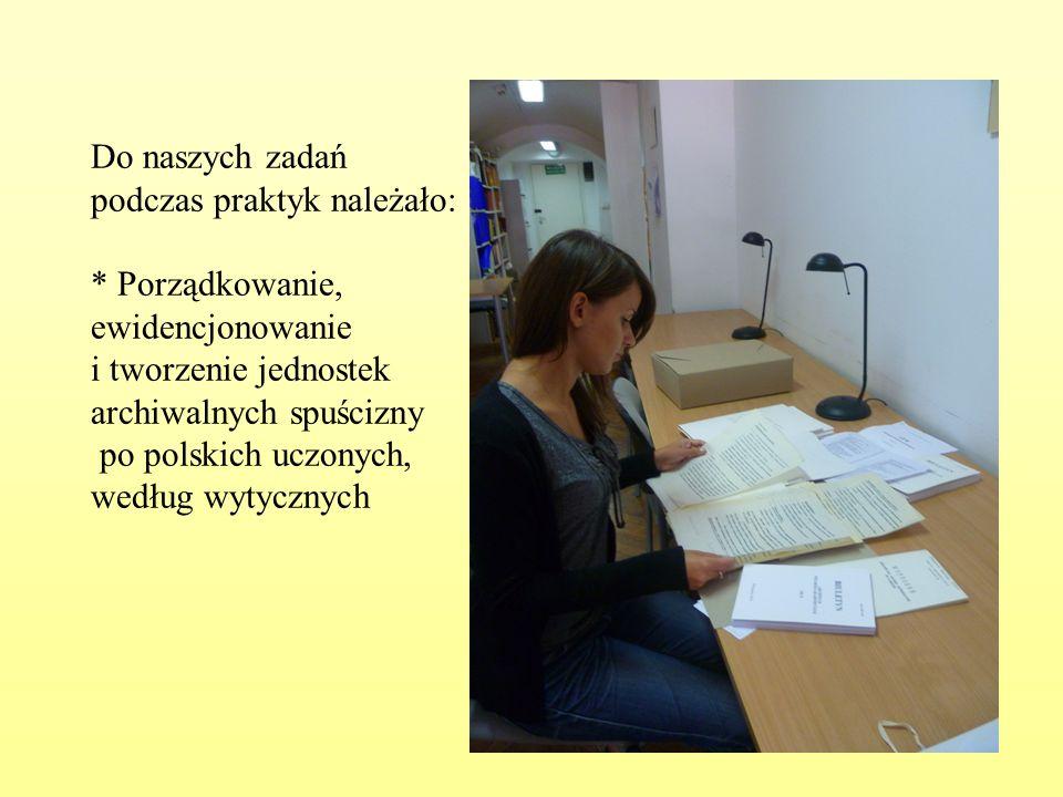 Do naszych zadań podczas praktyk należało: * Porządkowanie, ewidencjonowanie i tworzenie jednostek archiwalnych spuścizny po polskich uczonych, według wytycznych