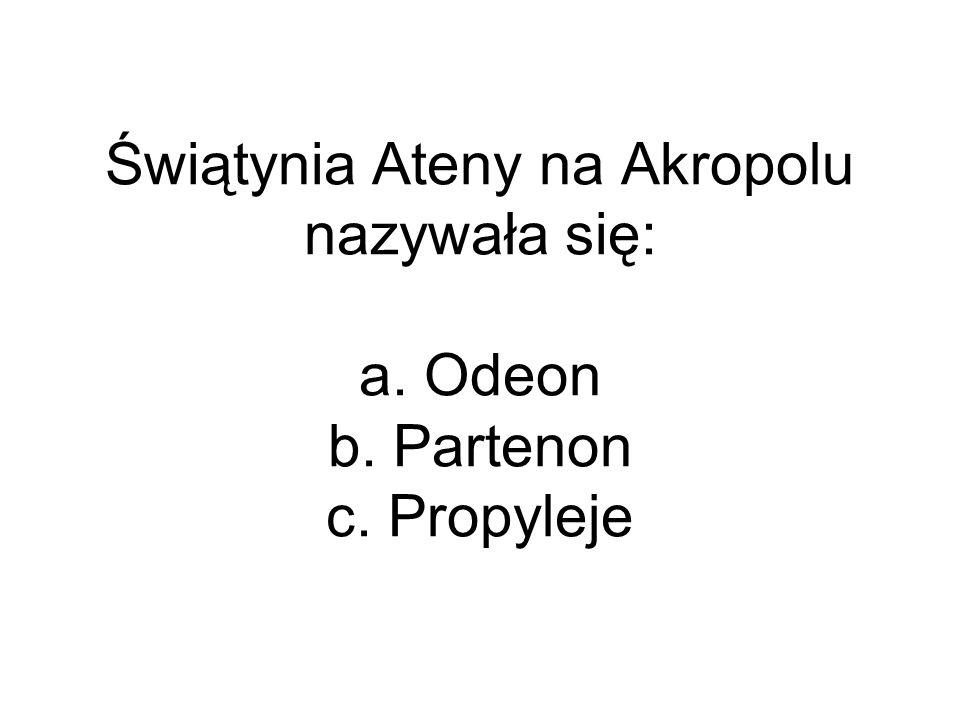 Świątynia Ateny na Akropolu nazywała się: a. Odeon b. Partenon c. Propyleje
