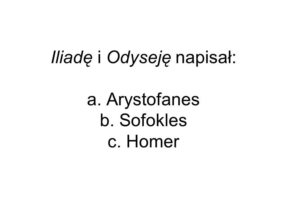 Iliadę i Odyseję napisał: a. Arystofanes b. Sofokles c. Homer