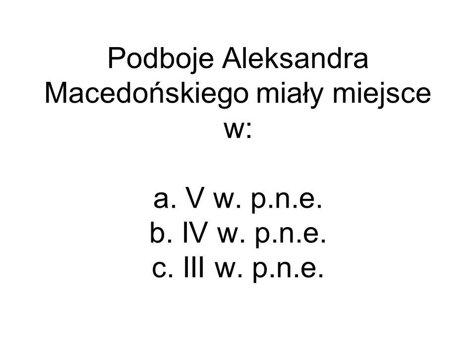 Podboje Aleksandra Macedońskiego miały miejsce w: a. V w. p.n.e. b. IV w. p.n.e. c. III w. p.n.e.