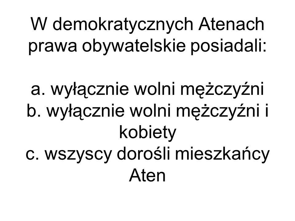 W demokratycznych Atenach prawa obywatelskie posiadali: a. wyłącznie wolni mężczyźni b. wyłącznie wolni mężczyźni i kobiety c. wszyscy dorośli mieszka