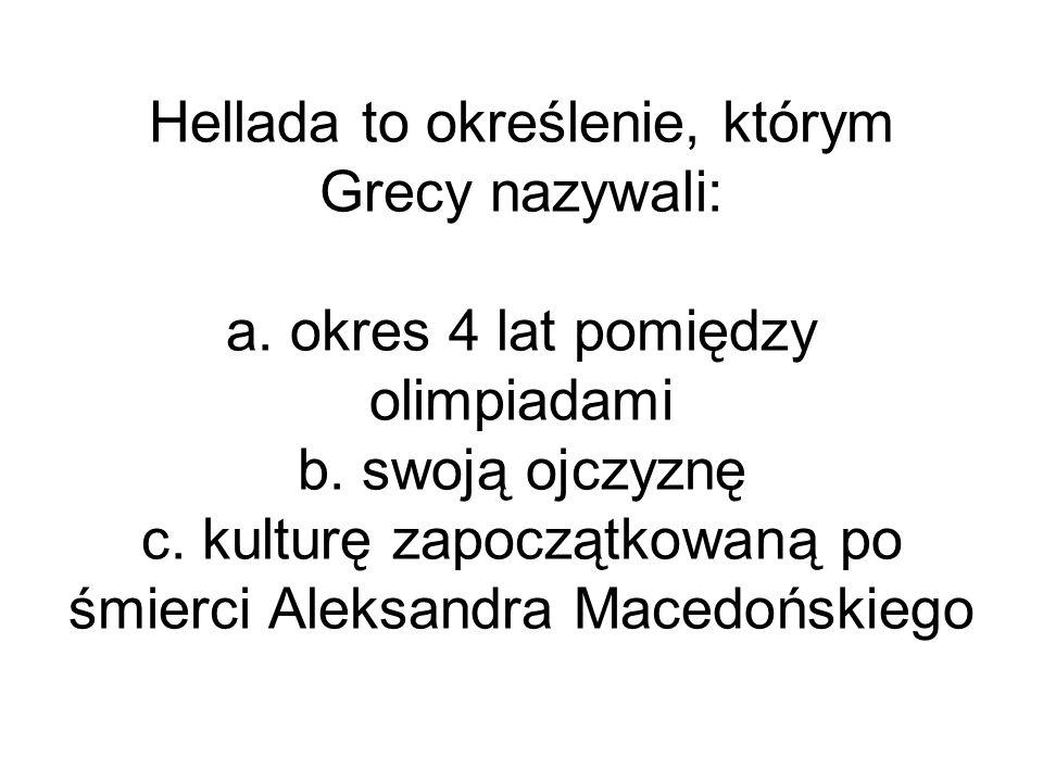 Hellada to określenie, którym Grecy nazywali: a. okres 4 lat pomiędzy olimpiadami b. swoją ojczyznę c. kulturę zapoczątkowaną po śmierci Aleksandra Ma