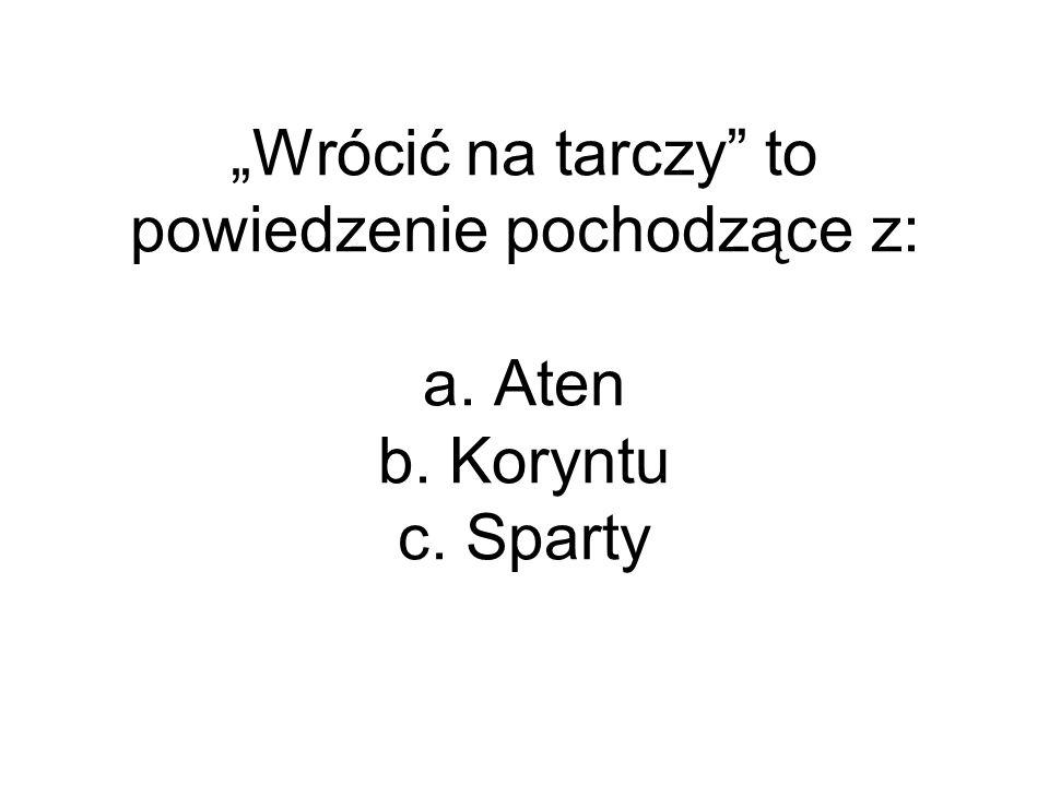 """""""Wrócić na tarczy"""" to powiedzenie pochodzące z: a. Aten b. Koryntu c. Sparty"""