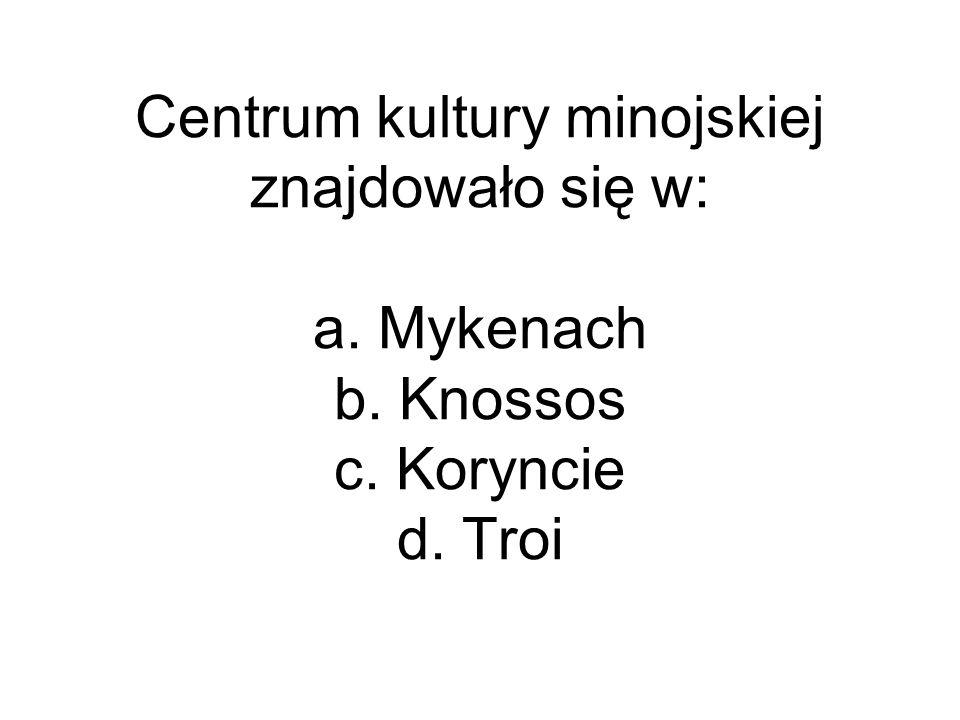 Centrum kultury minojskiej znajdowało się w: a. Mykenach b. Knossos c. Koryncie d. Troi