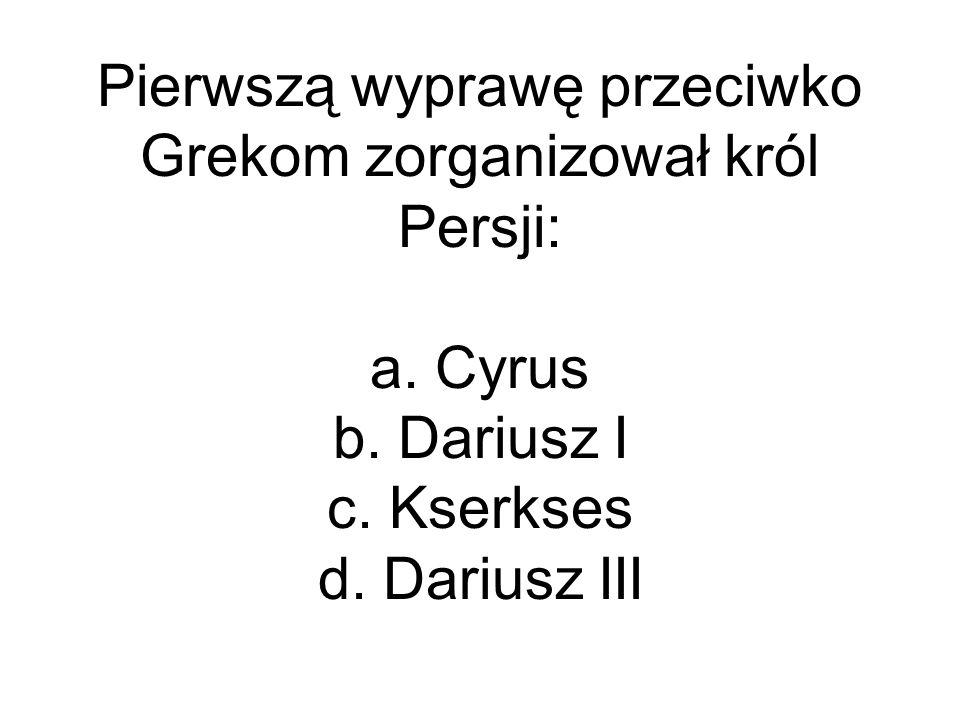 Pierwszą wyprawę przeciwko Grekom zorganizował król Persji: a. Cyrus b. Dariusz I c. Kserkses d. Dariusz III