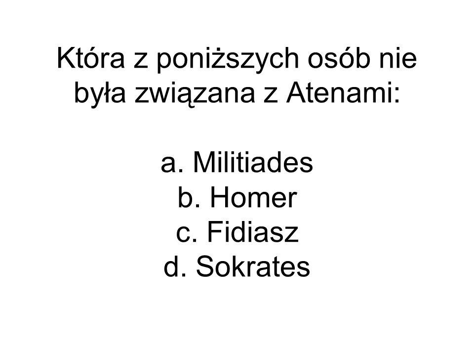 Która z poniższych osób nie była związana z Atenami: a. Militiades b. Homer c. Fidiasz d. Sokrates