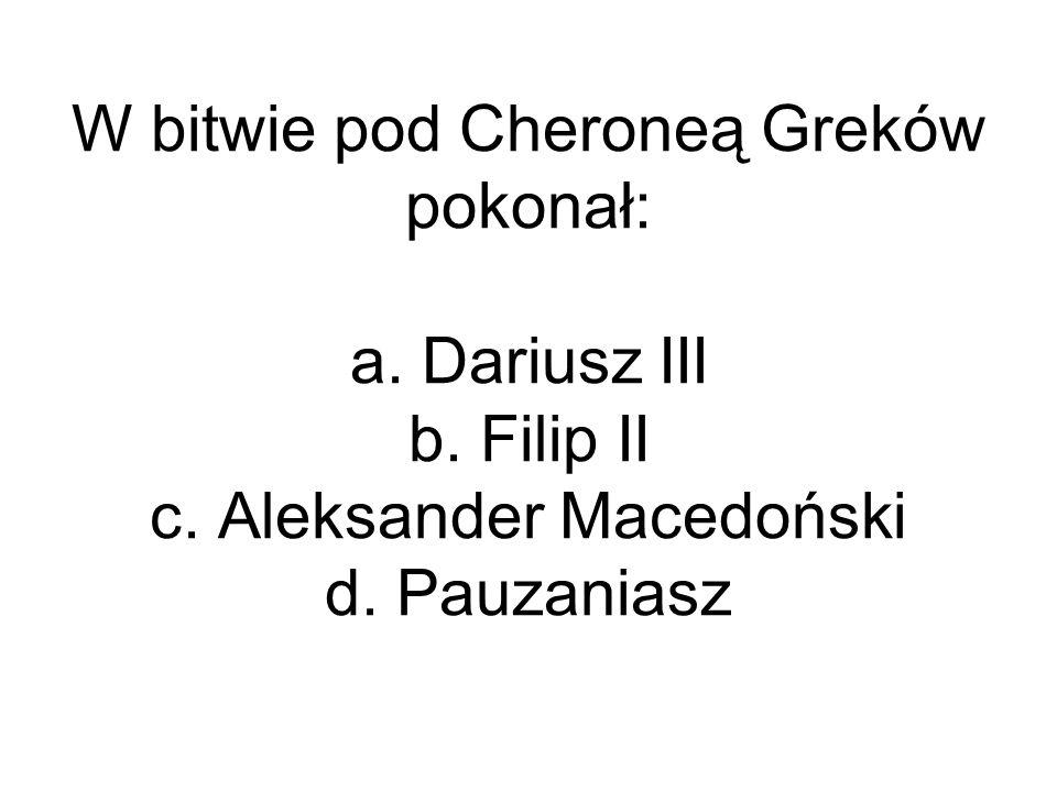 W bitwie pod Cheroneą Greków pokonał: a. Dariusz III b. Filip II c. Aleksander Macedoński d. Pauzaniasz