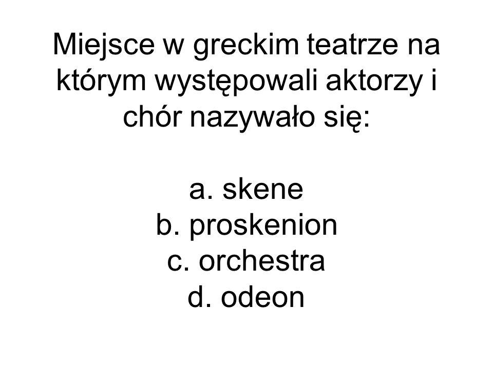 Miejsce w greckim teatrze na którym występowali aktorzy i chór nazywało się: a. skene b. proskenion c. orchestra d. odeon