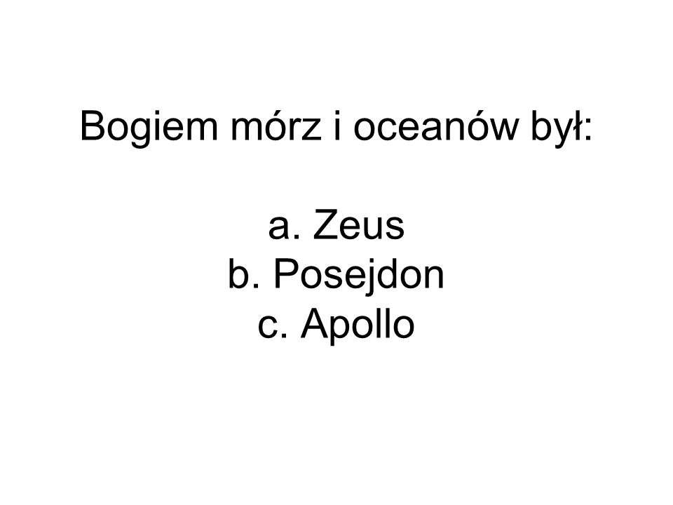 Bogiem mórz i oceanów był: a. Zeus b. Posejdon c. Apollo
