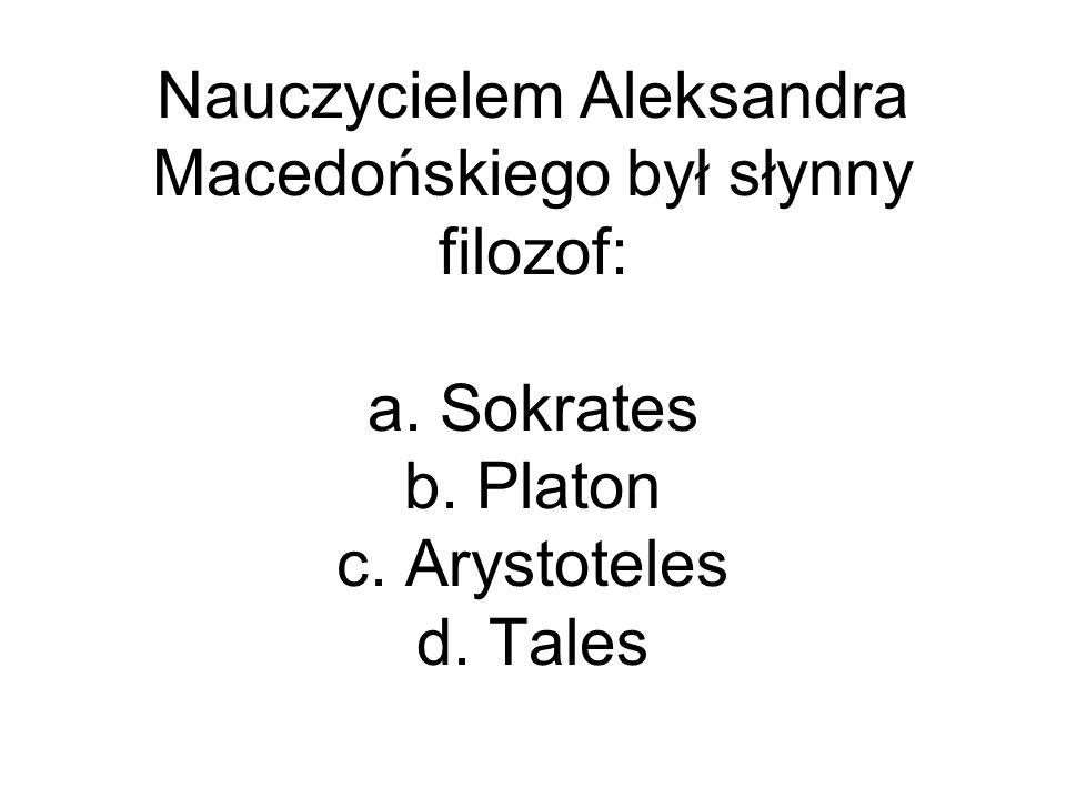 Nauczycielem Aleksandra Macedońskiego był słynny filozof: a. Sokrates b. Platon c. Arystoteles d. Tales