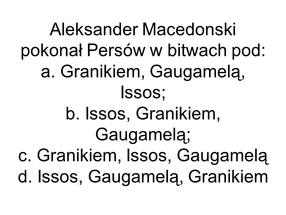 Aleksander Macedonski pokonał Persów w bitwach pod: a. Granikiem, Gaugamelą, Issos; b. Issos, Granikiem, Gaugamelą; c. Granikiem, Issos, Gaugamelą d.