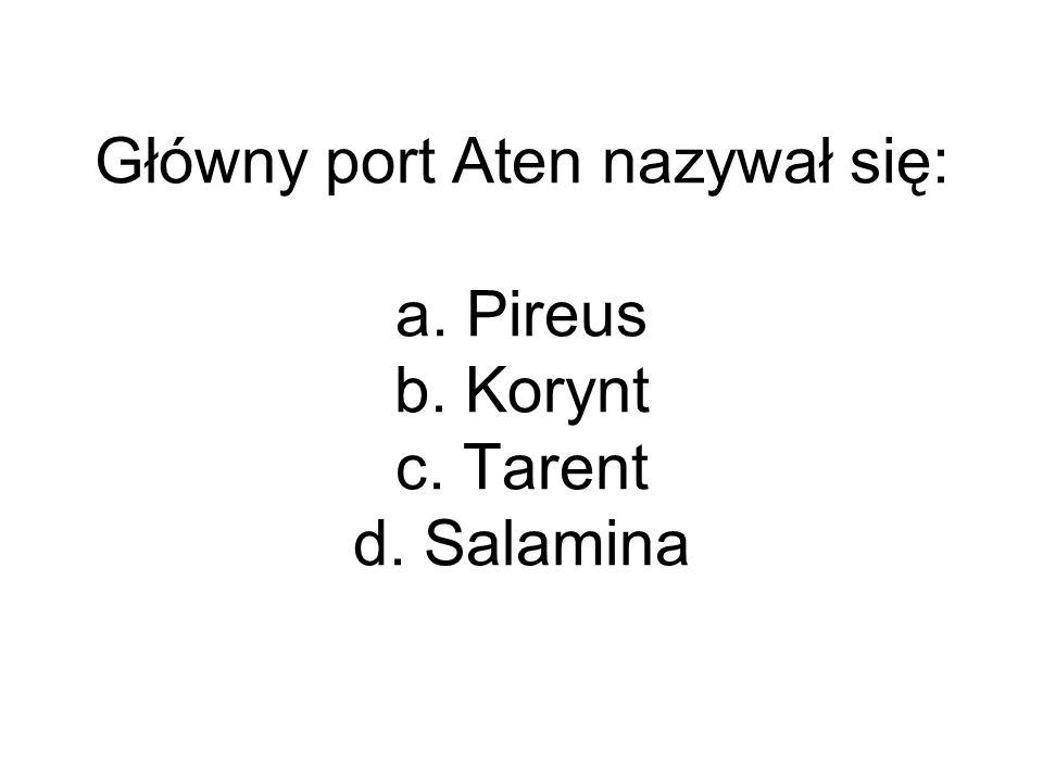 Główny port Aten nazywał się: a. Pireus b. Korynt c. Tarent d. Salamina