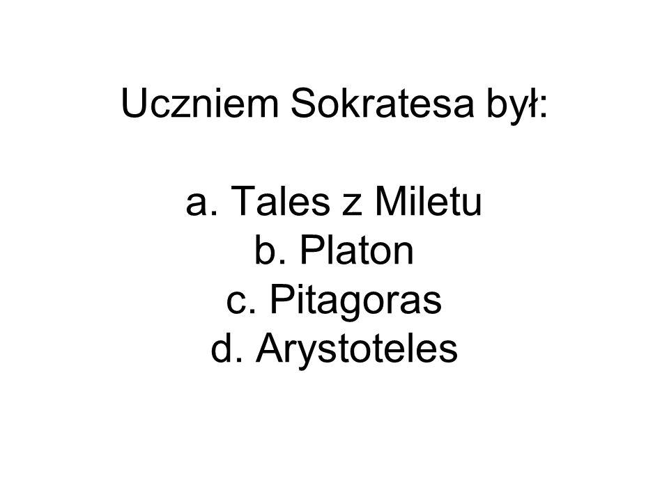 Uczniem Sokratesa był: a. Tales z Miletu b. Platon c. Pitagoras d. Arystoteles