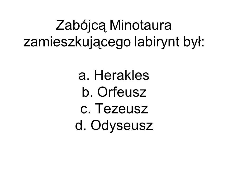 Zabójcą Minotaura zamieszkującego labirynt był: a. Herakles b. Orfeusz c. Tezeusz d. Odyseusz