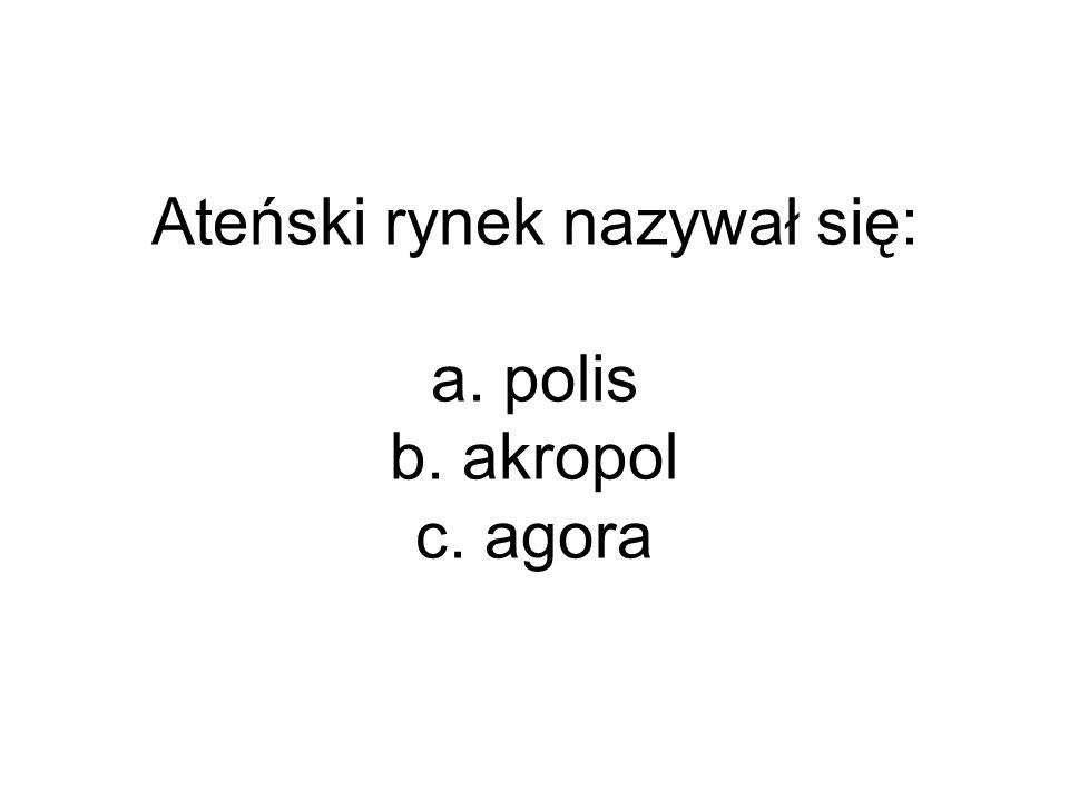 Ateński rynek nazywał się: a. polis b. akropol c. agora