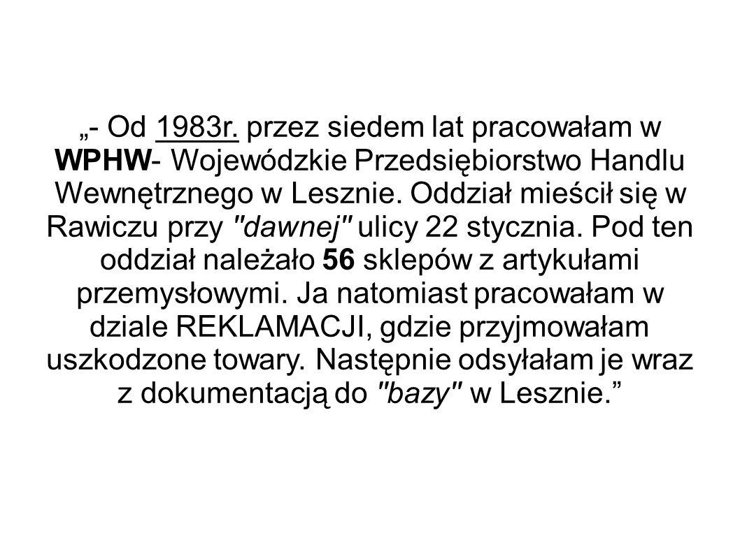 """""""- Od 1983r. przez siedem lat pracowałam w WPHW- Wojewódzkie Przedsiębiorstwo Handlu Wewnętrznego w Lesznie. Oddział mieścił się w Rawiczu przy ''dawn"""