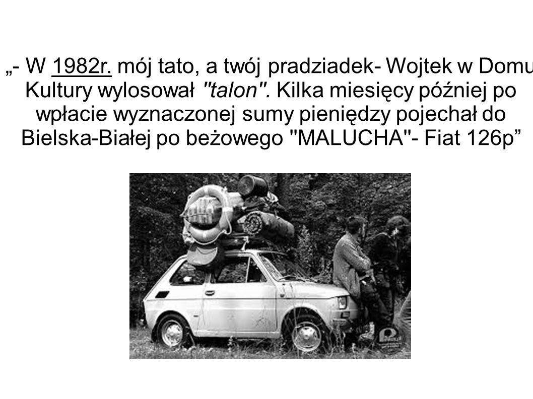 """""""- W 1982r. mój tato, a twój pradziadek- Wojtek w Domu Kultury wylosował ''talon''. Kilka miesięcy później po wpłacie wyznaczonej sumy pieniędzy pojec"""