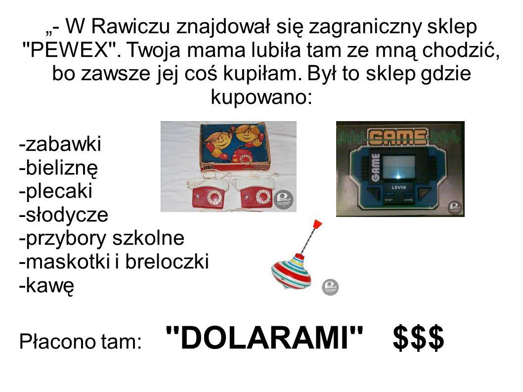 """""""- W Rawiczu znajdował się zagraniczny sklep ''PEWEX''. Twoja mama lubiła tam ze mną chodzić, bo zawsze jej coś kupiłam. Był to sklep gdzie kupowano:"""