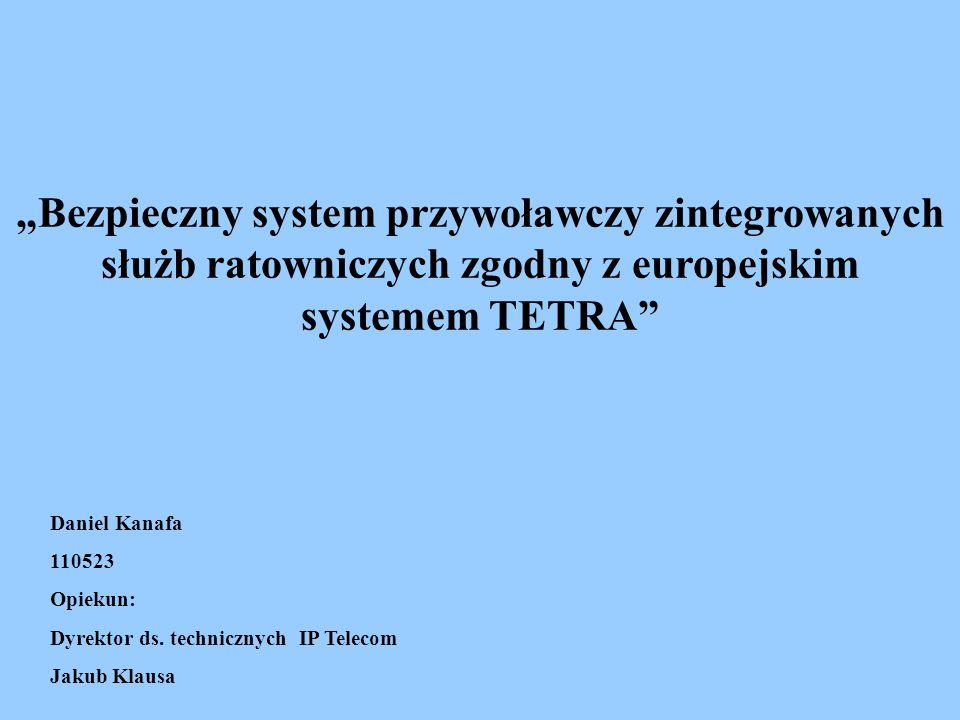 """""""Bezpieczny system przywoławczy zintegrowanych służb ratowniczych zgodny z europejskim systemem TETRA Daniel Kanafa 110523 Opiekun: Dyrektor ds."""