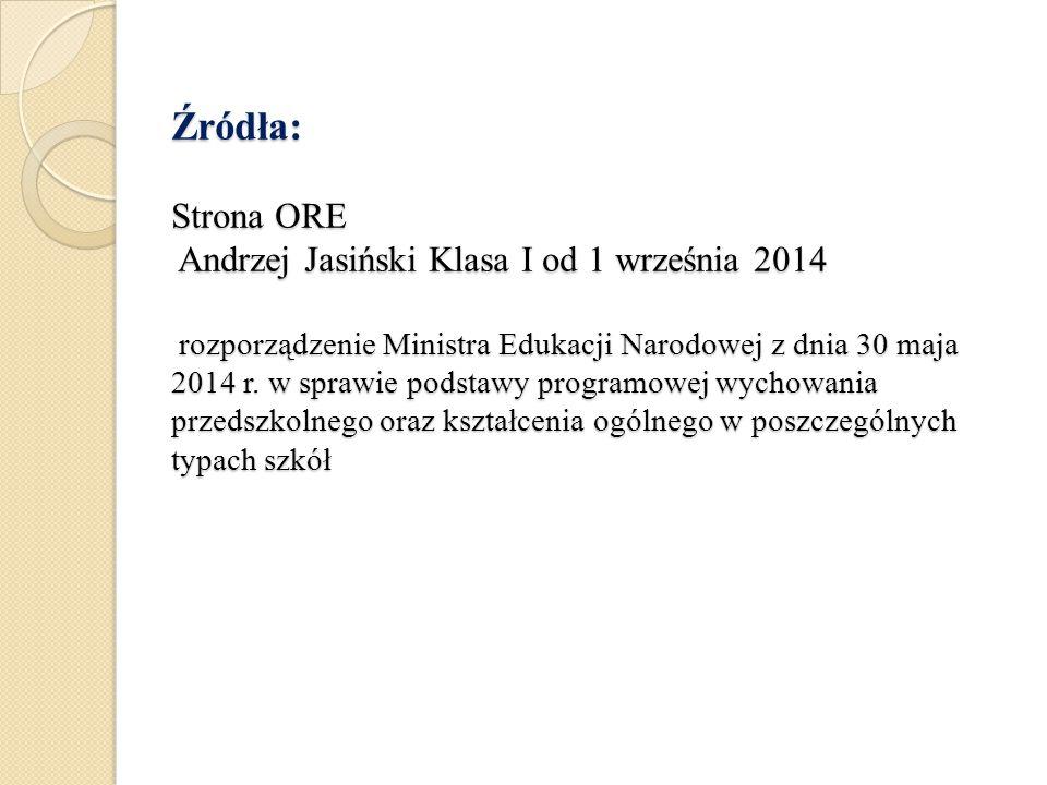 Źródła: Strona ORE Andrzej Jasiński Klasa I od 1 września 2014 rozporządzenie Ministra Edukacji Narodowej z dnia 30 maja 2014 r. w sprawie podstawy pr