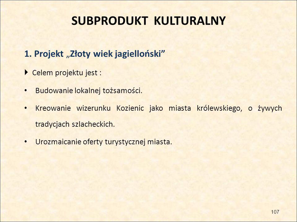 """SUBPRODUKT KULTURALNY 1. Projekt """"Złoty wiek jagielloński""""  Celem projektu jest : Budowanie lokalnej tożsamości. Kreowanie wizerunku Kozienic jako mi"""
