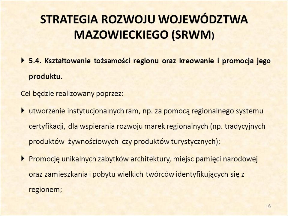 STRATEGIA ROZWOJU WOJEWÓDZTWA MAZOWIECKIEGO (SRWM )  5.4. Kształtowanie tożsamości regionu oraz kreowanie i promocja jego produktu. Cel będzie realiz