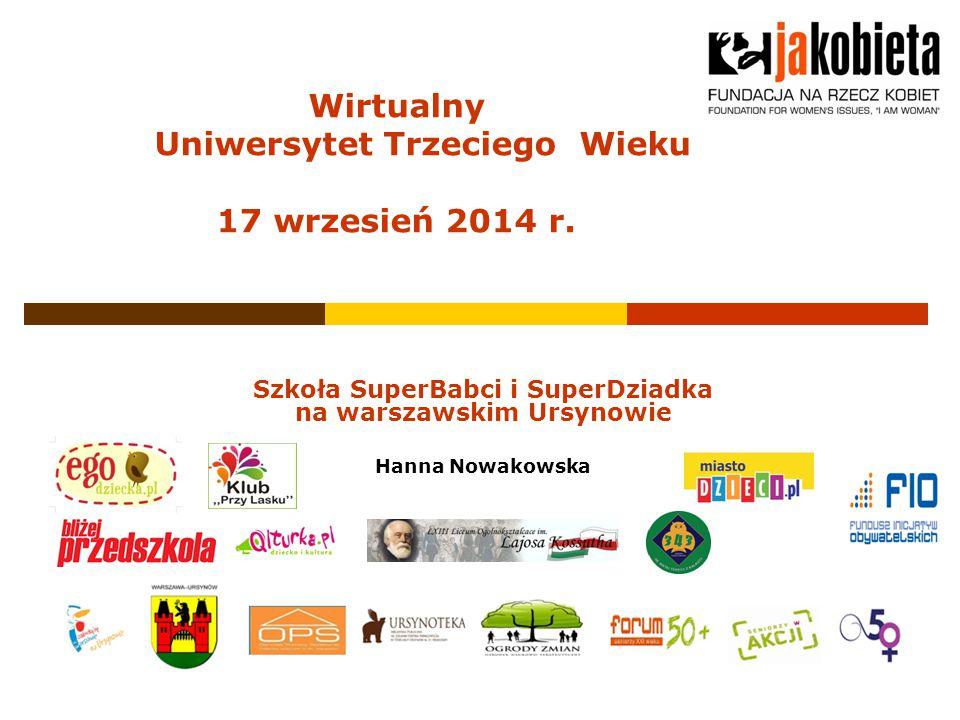 Szkoła SuperBabci i SuperDziadka na warszawskim Ursynowie Hanna Nowakowska Wirtualny Uniwersytet Trzeciego Wieku 17 wrzesień 2014 r.