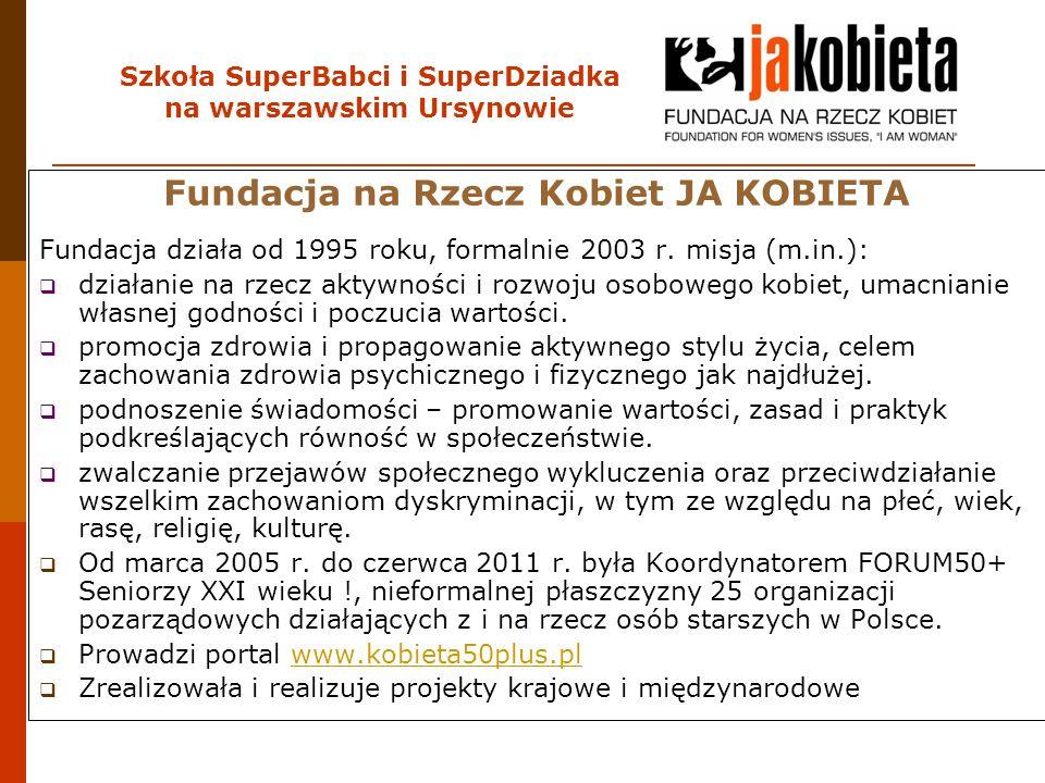 Szkoła SuperBabci i SuperDziadka na warszawskim Ursynowie Fundacja na Rzecz Kobiet JA KOBIETA Fundacja działa od 1995 roku, formalnie 2003 r. misja (m